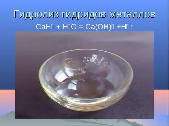 Гидролиз гидридов металлов CaH₂ + H₂O = Ca(OH)₂ +H₂↑