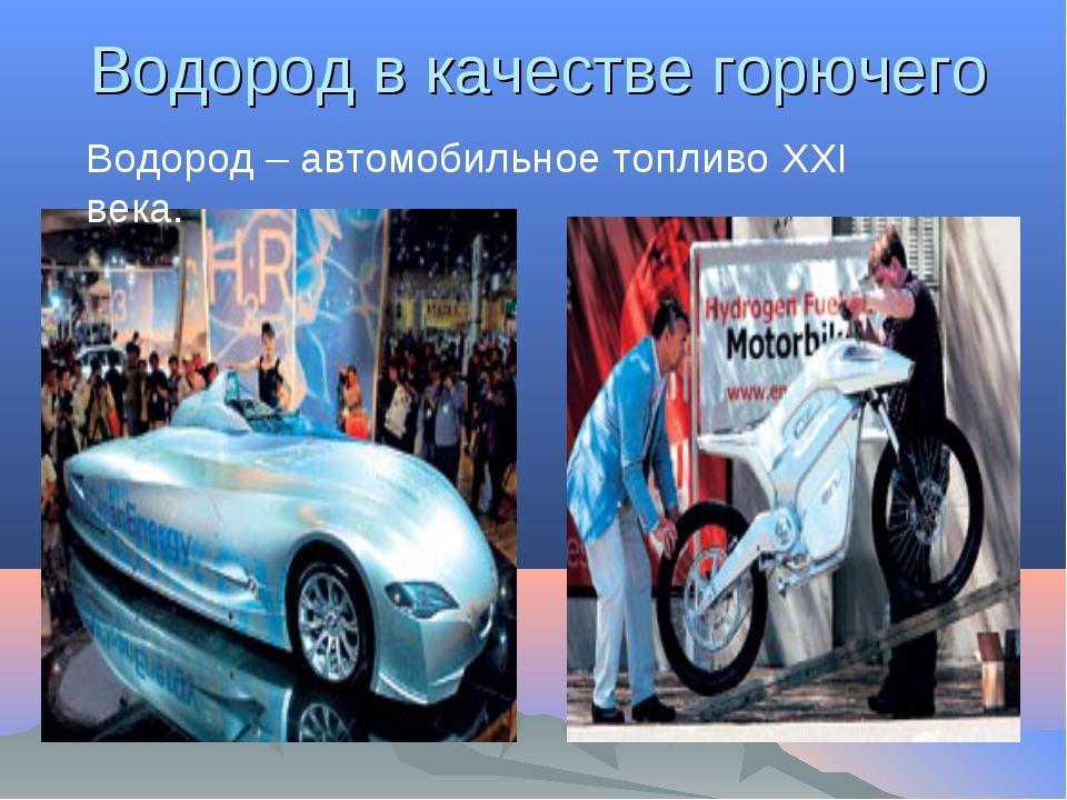 Водород в качестве горючего Водород – автомобильное топливо XXI века.