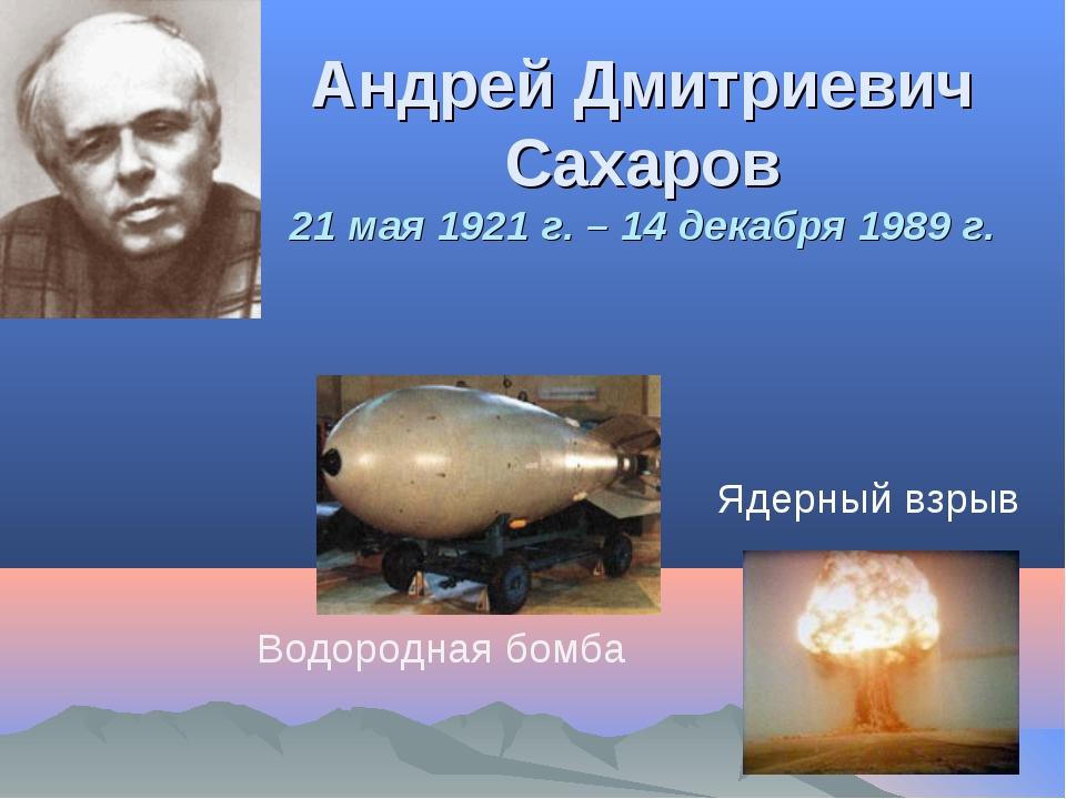 Андрей Дмитриевич Сахаров 21 мая 1921 г. – 14 декабря 1989 г. Водородная бомб...