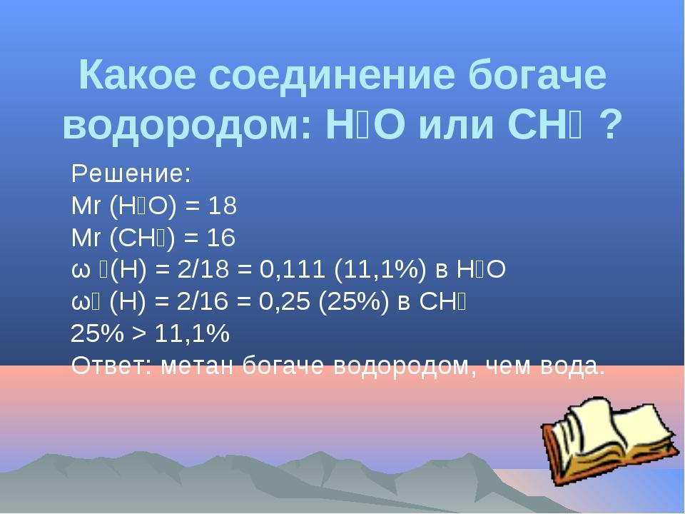 Какое соединение богаче водородом: H₂O или CH₄ ? Решение: Мr (H₂O) = 18 Мr (C...