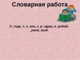 П_года, ч_л_век, к_р_ндаш, в_робей, _ранж_вый. Словарная работа