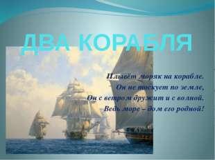 ДВА КОРАБЛЯ Плывёт моряк на корабле. Он не тоскует по земле, Он с ветром друж