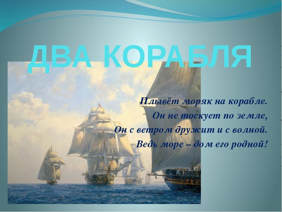 ДВА КОРАБЛЯ Плывёт моряк на корабле. Он не тоскует по земле, Он с ветром друж...