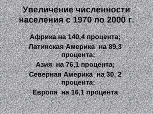 Увеличение численности населения с 1970 по 2000 г. Африка на 140,4 процента;