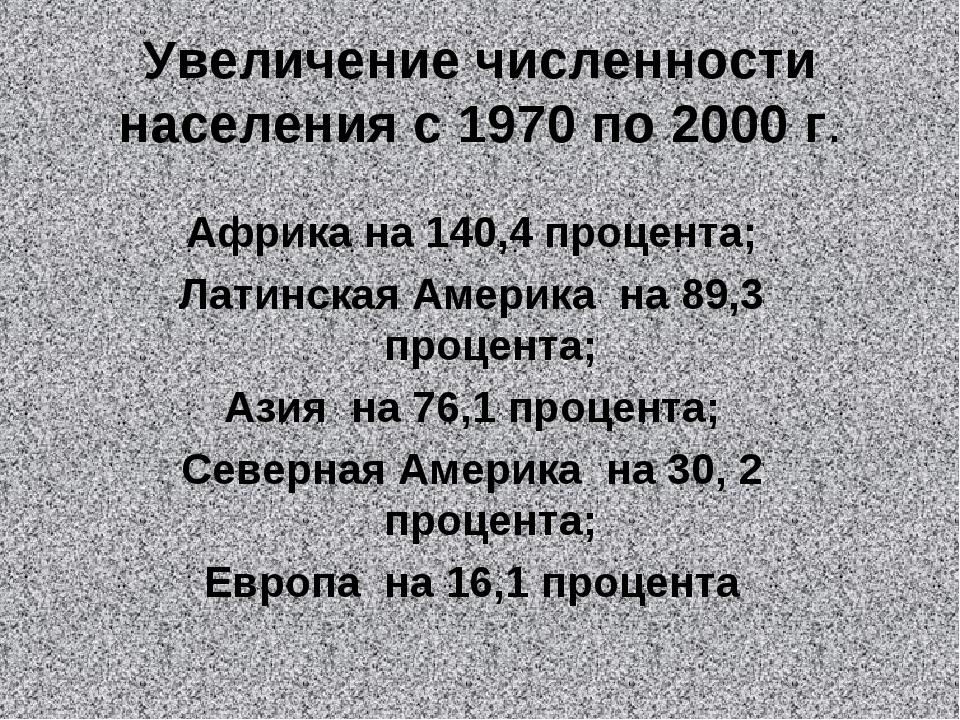 Увеличение численности населения с 1970 по 2000 г. Африка на 140,4 процента;...