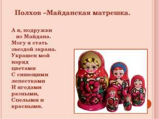 Полхов –Майданская матрешка. А я, подружки из Майдана. Могу я стать звездой э