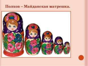 Полхов – Майданская матрешка.