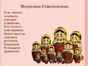 Матрешка Семеновская. Я из тихого зеленого городка Семёнова. Я в гости к вам