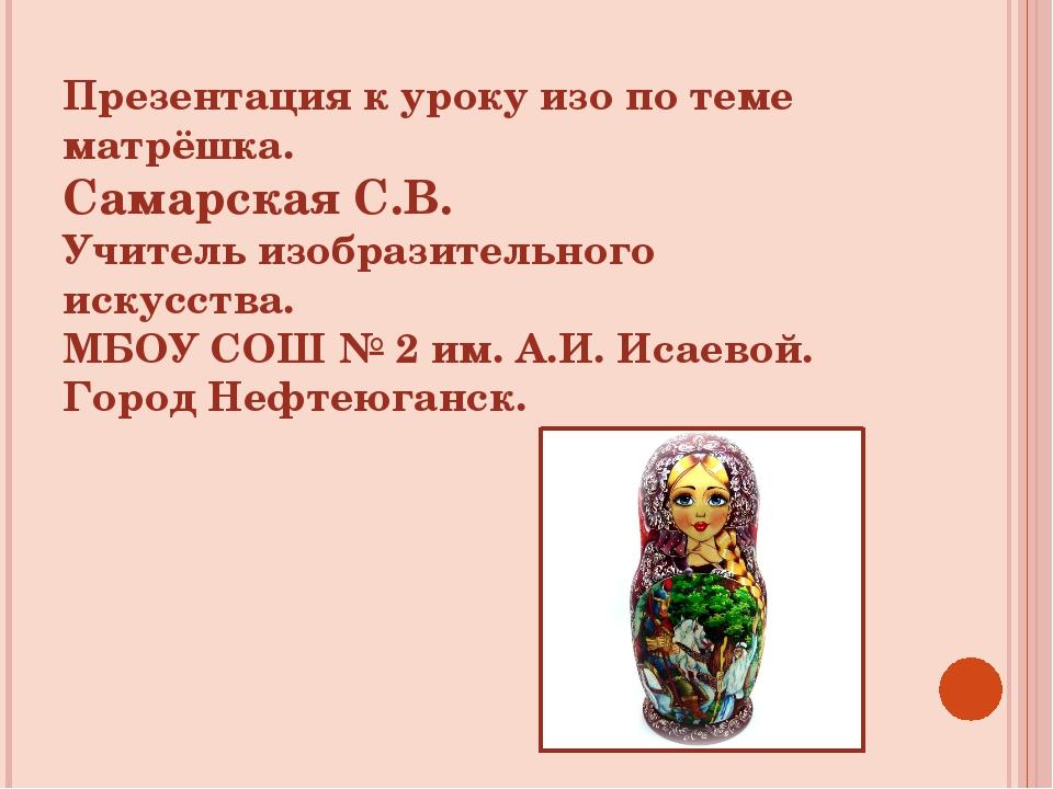 Презентация к уроку изо по теме матрёшка. Самарская С.В. Учитель изобразитель...