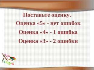 Поставьте оценку. Оценка «5» - нет ошибок Оценка «4» - 1 ошибка Оценка «3» -