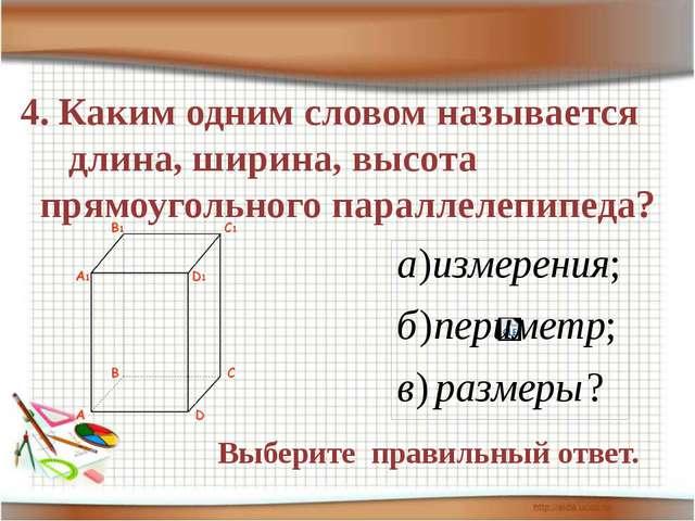 4. Каким одним словом называется длина, ширина, высота прямоугольного паралле...