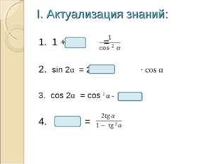 I. Актуализация знаний: 1. 1 + = 2. sin 2α = 2 · cos α 3. cos 2α = cos 2 α -