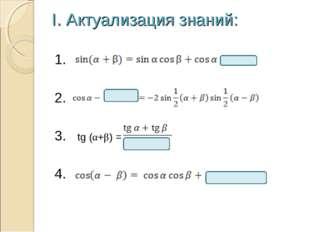 I. Актуализация знаний: 1. 2. 3. tg (α+β) = 4.