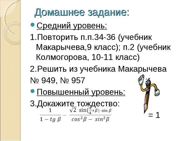 Домашнее задание: Средний уровень: 1.Повторить п.п.34-36 (учебник Макарычева...