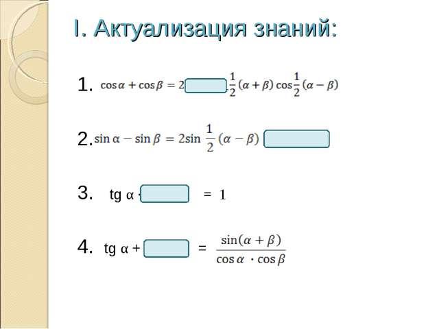 I. Актуализация знаний: 1. 2. 3. tg α · = 1 4. tg α + =