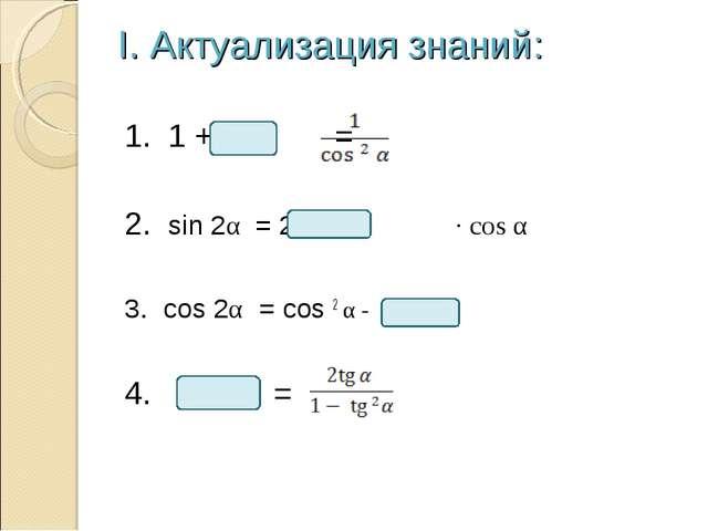 I. Актуализация знаний: 1. 1 + = 2. sin 2α = 2 · cos α 3. cos 2α = cos 2 α -...