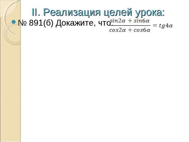 II. Реализация целей урока: № 891(б) Докажите, что: