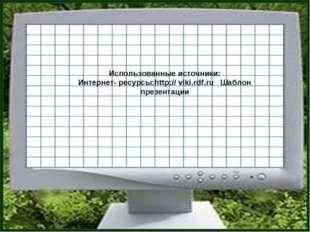 Использованные источники: Интернет- ресурсы:http:// viki.rdf.ru Шаблон презен
