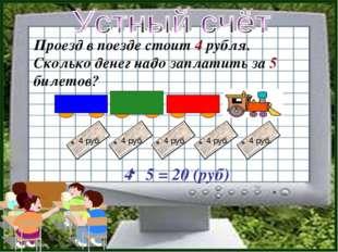 Проезд в поезде стоит 4 рубля. Сколько денег надо заплатить за 5 билетов? 4 5