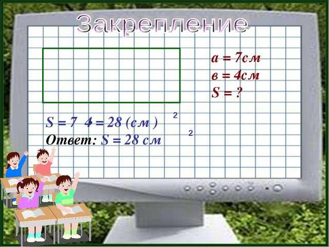 а = 7см в = 4см S = ? S = 7 4 = 28 (см ) Ответ: S = 28 см 2 2