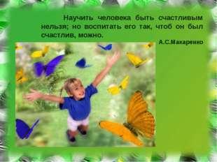 Научить человека быть счастливым нельзя; но воспитать его так, чтоб он был с