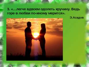 3. «…легче вдвоем одолеть кручину. Ведь горе в любви по-иному мерится». Э.Аса