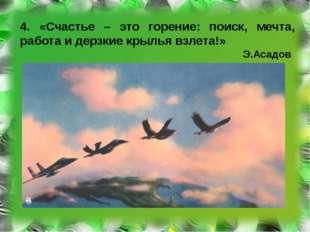 4. «Счастье – это горение: поиск, мечта, работа и дерзкие крылья взлета!» Э.А
