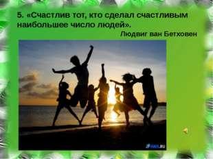 5. «Счастлив тот, кто сделал счастливым наибольшее число людей». Людвиг ван Б