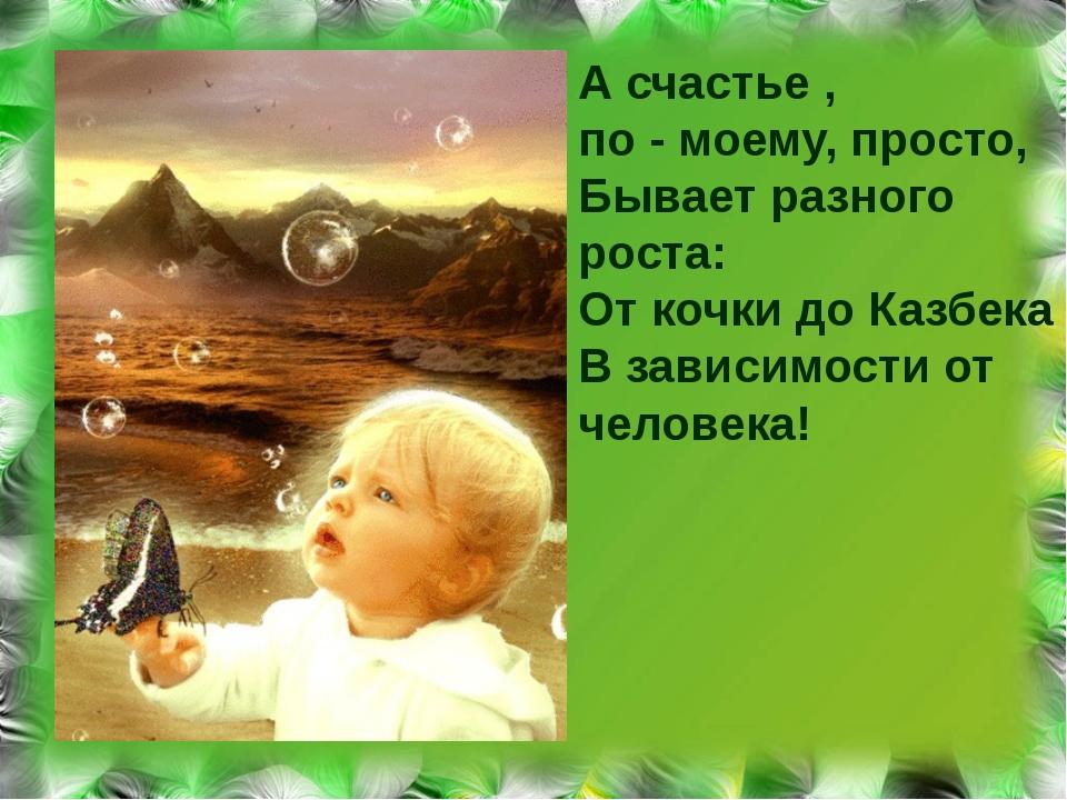 А счастье , по - моему, просто, Бывает разного роста: От кочки до Казбека В з...