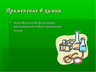 Применение в химии Вещества на основе брома широко применяются в основном орг