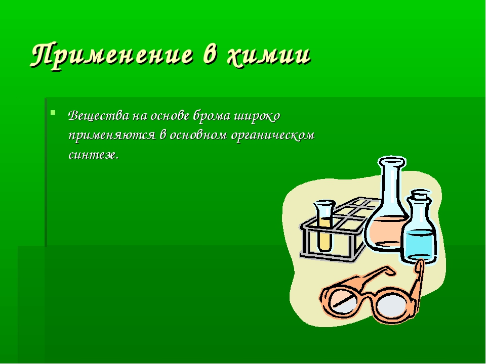 Применение в химии Вещества на основе брома широко применяются в основном орг...