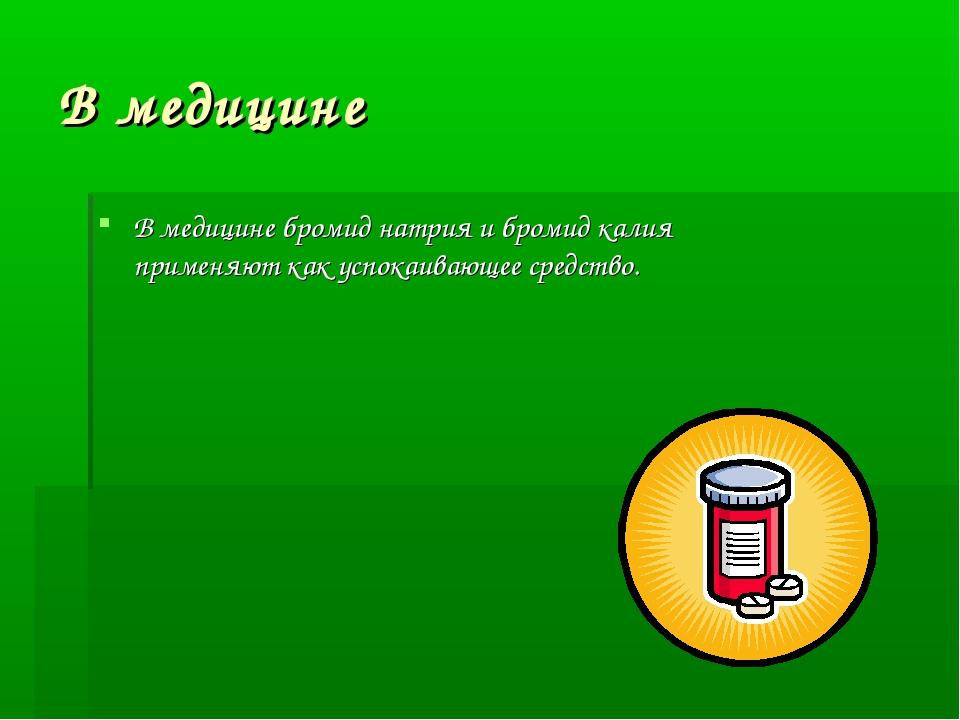 В медицине В медицине бромид натрия и бромид калия применяют как успокаивающе...