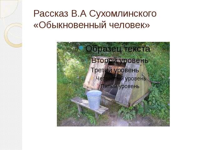 Рассказ В.А Сухомлинского «Обыкновенный человек»
