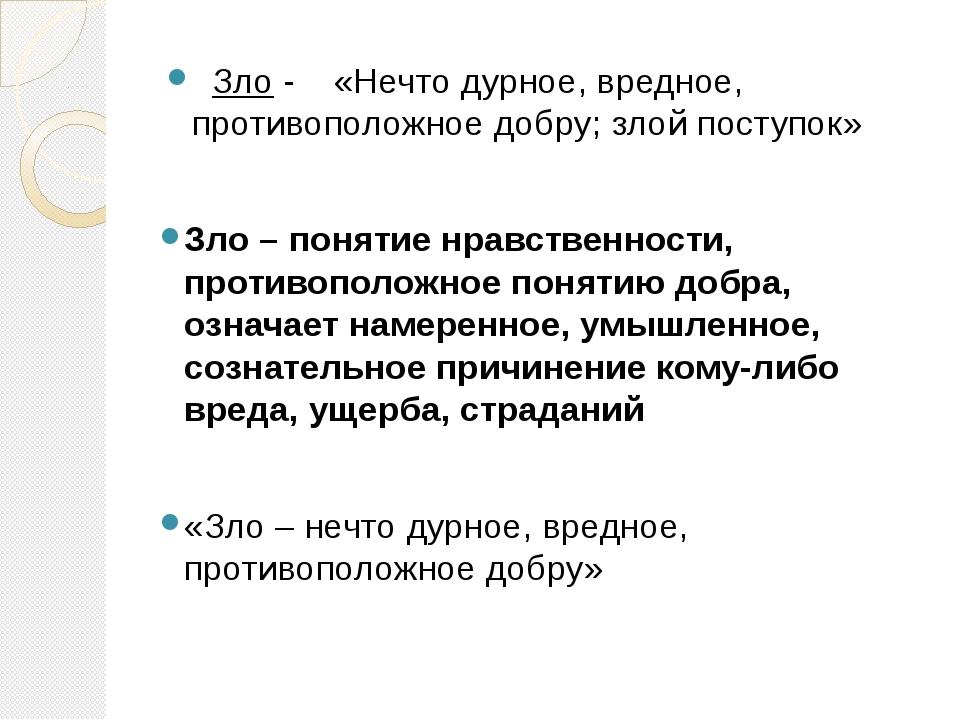 Зло - «Нечто дурное, вредное, противоположное добру; злой поступок» Зло – по...