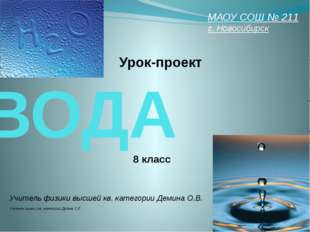 ВОДА Урок-проект МАОУ СОШ № 211 г. Новосибирск 8 класс Учитель физики высшей