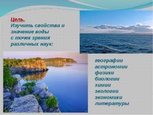 Цель. Изучить свойства и значение воды с точек зрения различных наук: географ