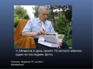 Учитель Муренко ЛГ сш №3 г. Жезказгана Ч.Айтматов в день своего 75-летнего юб