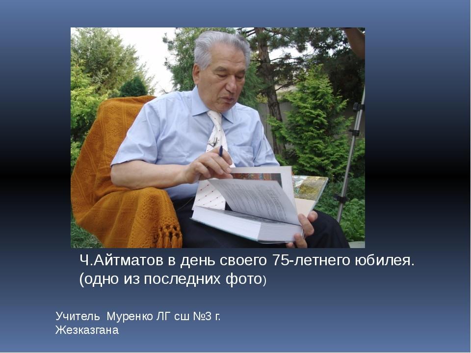 Учитель Муренко ЛГ сш №3 г. Жезказгана Ч.Айтматов в день своего 75-летнего юб...