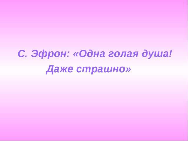 С. Эфрон: «Одна голая душа! Даже страшно»