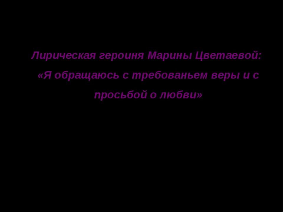 Лирическая героиня Марины Цветаевой: «Я обращаюсь с требованьем веры и с прос...