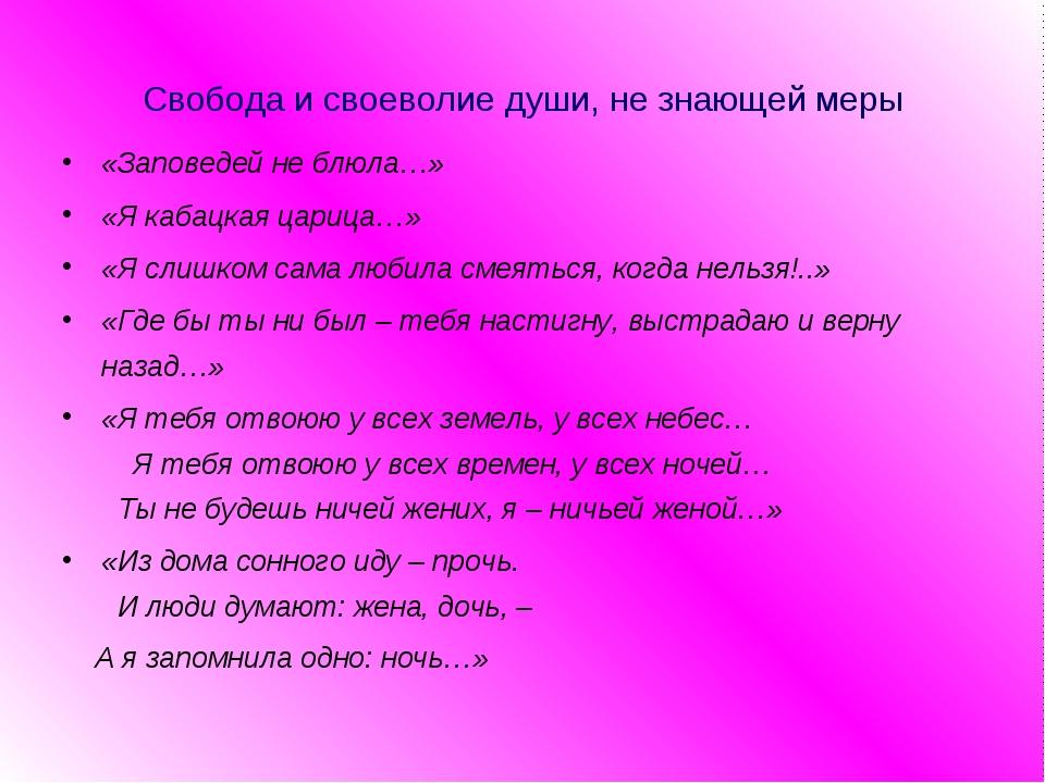 Свобода и своеволие души, не знающей меры «Заповедей не блюла…» «Я кабацкая ц...