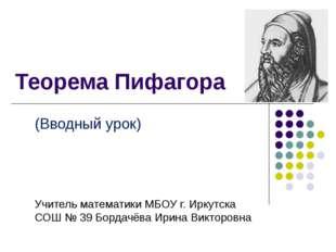 Теорема Пифагора (Вводный урок) Учитель математики МБОУ г. Иркутска СОШ № 39