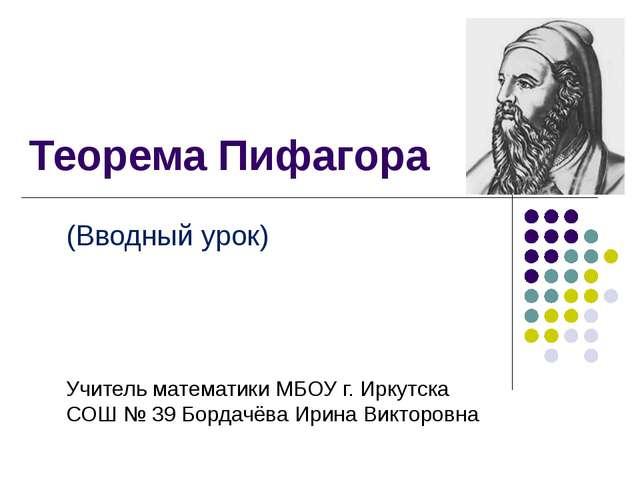 Теорема Пифагора (Вводный урок) Учитель математики МБОУ г. Иркутска СОШ № 39...