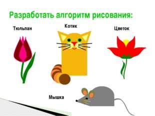 Разработать алгоритм рисования: Мышка Цветок Котик Тюльпан Полукарикова А.С.,