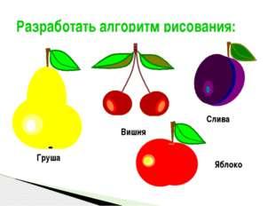 Разработать алгоритм рисования: Яблоко Груша Слива Вишня Полукарикова А.С., у