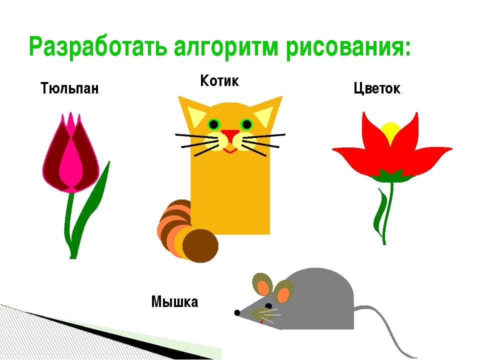 Разработать алгоритм рисования: Мышка Цветок Котик Тюльпан Полукарикова А.С.,...