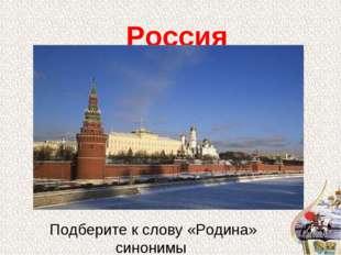 Россия Подберите к слову «Родина» синонимы