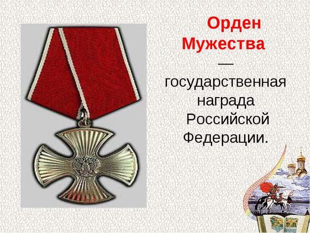Орден Мужества — государственная награда Российской Федерации.