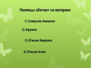 Ленивцы обитают на материке 1) Северная Америка 2) Африка 3) Южная Америка 4)
