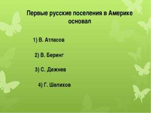 Первые русские поселения в Америке основал 1) В. Атласов 2) В. Беринг 3) С. Д